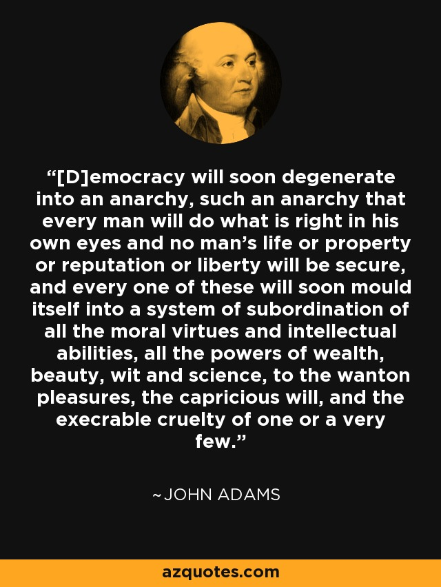 [D]emocracy will soon degenerate into an anarchy, such an anarchy that every man will do what is right in his own eyes and no man's life or property or reputation or liberty will be secure, and every one of these will soon mould itself into a system of subordination of all the moral virtues and intellectual abilities, all the powers of wealth, beauty, wit and science, to the wanton pleasures, the capricious will, and the execrable cruelty of one or a very few. - John Adams