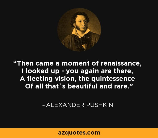 Then came a moment of renaissance, I looked up - you again are there, A fleeting vision, the quintessence Of all that`s beautiful and rare. - Alexander Pushkin