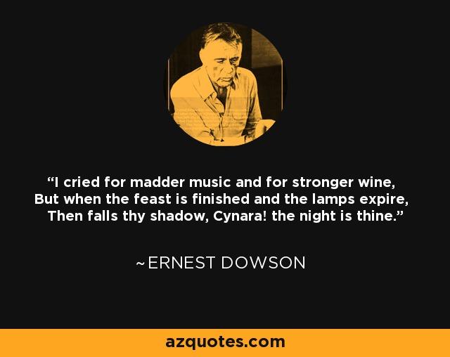 I cried for madder music and for stronger wine, But when the feast is finished and the lamps expire, Then falls thy shadow, Cynara! the night is thine. - Ernest Dowson