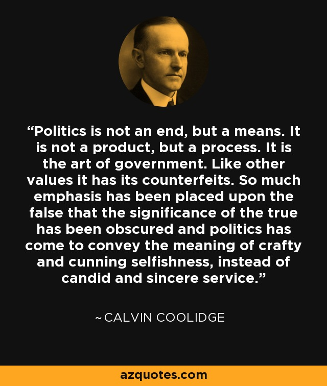 Politics is not an end, but a means. It is not a product, but a process. It is the art of government. Like other values it has its counterfeits. So much emphasis has been placed upon the false that the significance of the true has been obscured and politics has come to convey the meaning of crafty and cunning selfishness, instead of candid and sincere service. - Calvin Coolidge