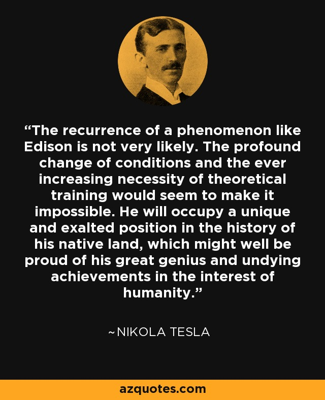The recurrence of a phenomenon like Edison is not very likely. The profound change of conditions and the ever increasing necessity of theoretical training would seem to make it impossible. He will occupy a unique and exalted position in the history of his native land, which might well be proud of his great genius and undying achievements in the interest of humanity. - Nikola Tesla
