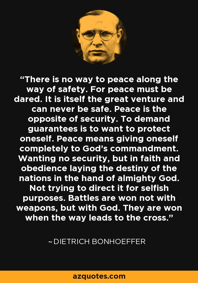 There is no way to peace along the way of safety. For peace must be dared. It is itself the great venture and can never be safe. Peace is the opposite of security. To demand guarantees is to want to protect oneself. Peace means giving oneself completely to God's commandment. Wanting no security, but in faith and obedience laying the destiny of the nations in the hand of almighty God. Not trying to direct it for selfish purposes. Battles are won not with weapons, but with God. They are won when the way leads to the cross. - Dietrich Bonhoeffer