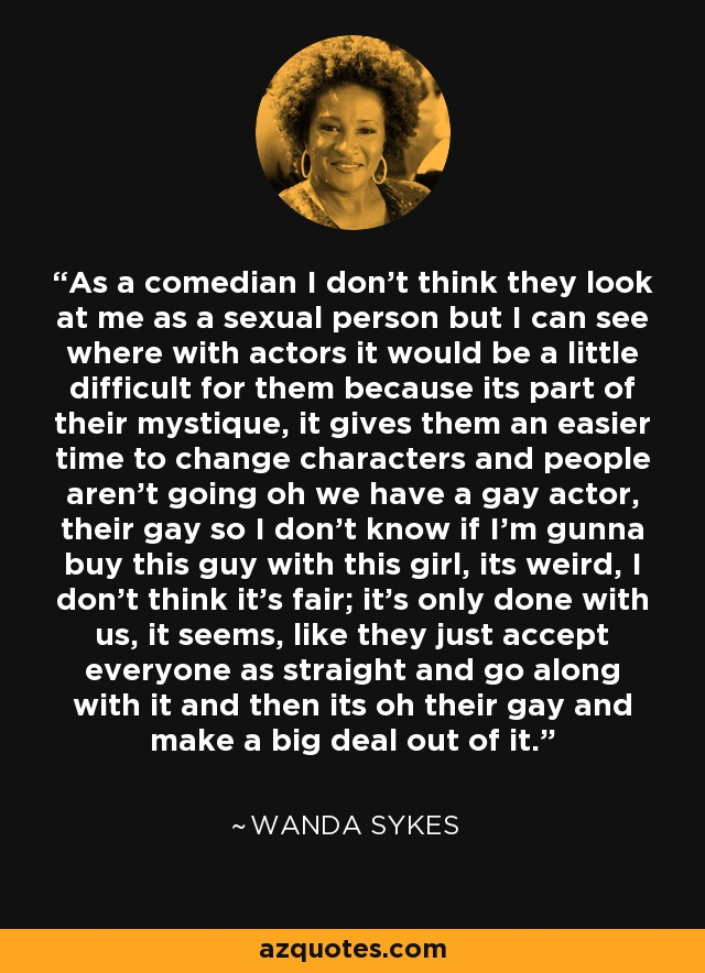 As a comedian I don't think they look at me as a sexual person but I can see where with actors it would be a little difficult for them because its part of their mystique, it gives them an easier time to change characters and people aren't going oh we have a gay actor, their gay so I don't know if I'm gunna buy this guy with this girl, its weird, I don't think it's fair; it's only done with us, it seems, like they just accept everyone as straight and go along with it and then its oh their gay and make a big deal out of it. - Wanda Sykes