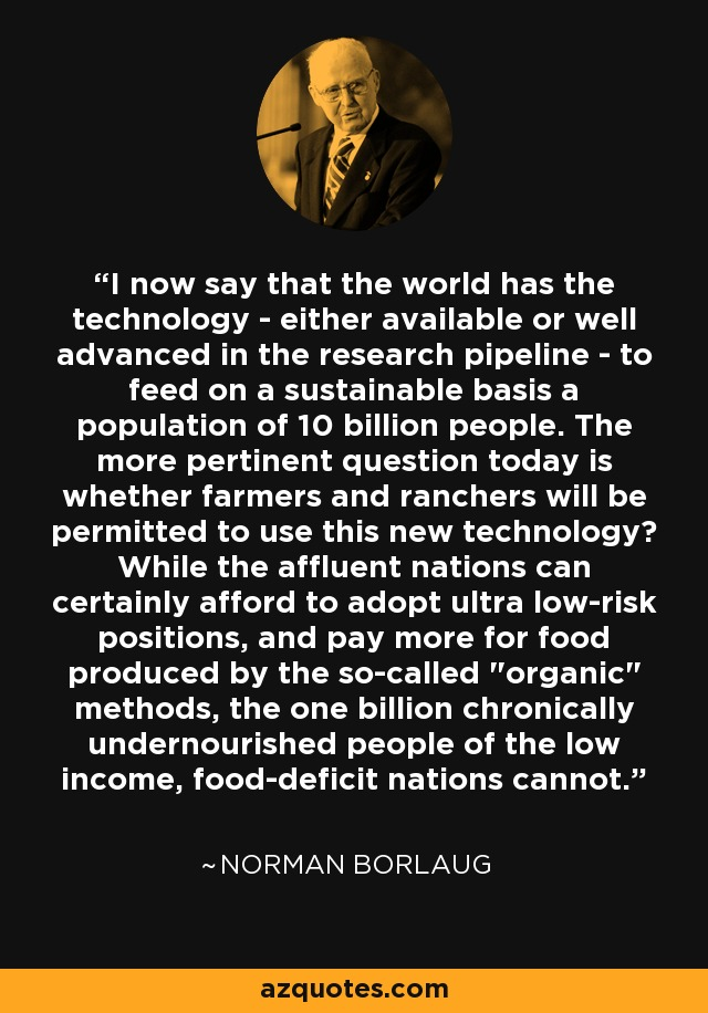 I now say that the world has the technology - either available or well advanced in the research pipeline - to feed on a sustainable basis a population of 10 billion people. The more pertinent question today is whether farmers and ranchers will be permitted to use this new technology? While the affluent nations can certainly afford to adopt ultra low-risk positions, and pay more for food produced by the so-called