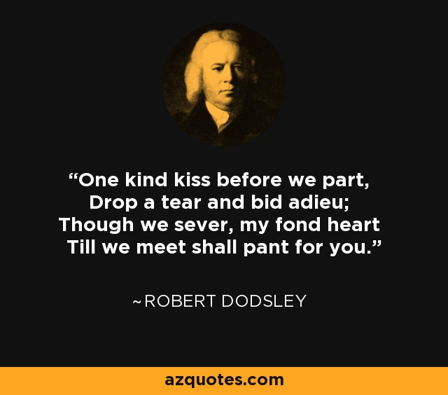 One kind kiss before we part, Drop a tear and bid adieu; Though we sever, my fond heart Till we meet shall pant for you. - Robert Dodsley
