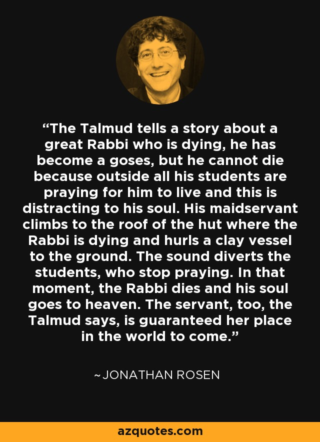 The Talmud tells a story about a great Rabbi who is dying, he has become a goses, but he cannot die because outside all his students are praying for him to live and this is distracting to his soul. His maidservant climbs to the roof of the hut where the Rabbi is dying and hurls a clay vessel to the ground. The sound diverts the students, who stop praying. In that moment, the Rabbi dies and his soul goes to heaven. The servant, too, the Talmud says, is guaranteed her place in the world to come. - Jonathan Rosen