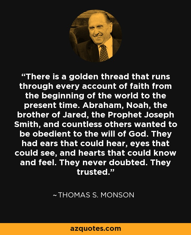 There is a golden thread that runs through every account of faith from the beginning of the world to the present time. Abraham, Noah, the brother of Jared, the Prophet Joseph Smith, and countless others wanted to be obedient to the will of God. They had ears that could hear, eyes that could see, and hearts that could know and feel. They never doubted. They trusted. - Thomas S. Monson