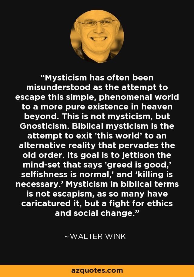 Mysticism has often been misunderstood as the attempt to escape this simple, phenomenal world to a more pure existence in heaven beyond. This is not mysticism, but Gnosticism. Biblical mysticism is the attempt to exit 'this world' to an alternative reality that pervades the old order. Its goal is to jettison the mind-set that says 'greed is good,' selfishness is normal,' and 'killing is necessary.' Mysticism in biblical terms is not escapism, as so many have caricatured it, but a fight for ethics and social change. - Walter Wink