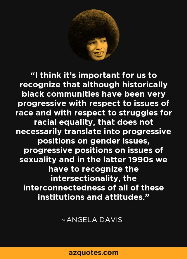 I think it's important for us to recognize that although historically black communities have been very progressive with respect to issues of race and with respect to struggles for racial equality, that does not necessarily translate into progressive positions on gender issues, progressive positions on issues of sexuality and in the latter 1990s we have to recognize the intersectionality, the interconnectedness of all of these institutions and attitudes. - Angela Davis
