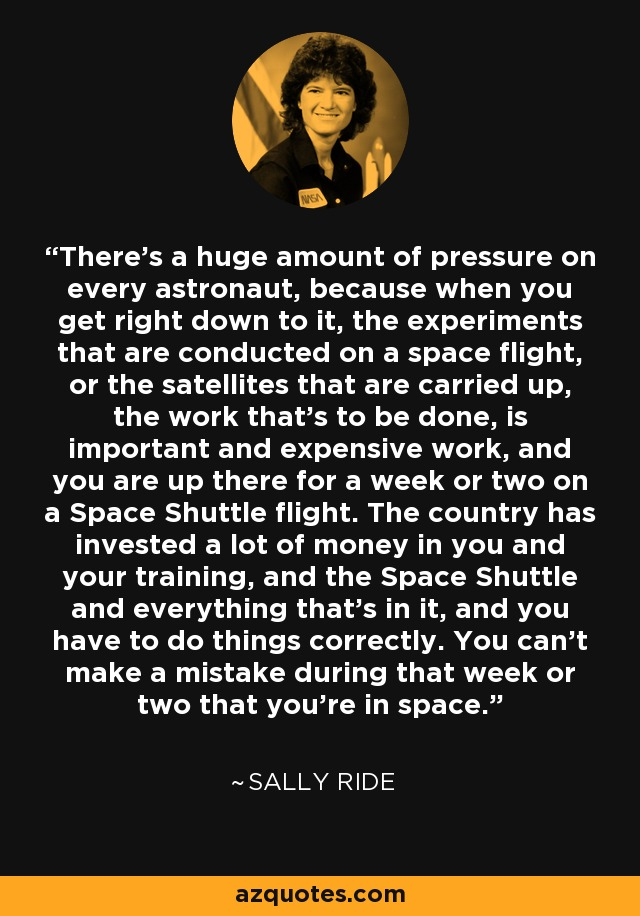 There's a huge amount of pressure on every astronaut, because when you get right down to it, the experiments that are conducted on a space flight, or the satellites that are carried up, the work that's to be done, is important and expensive work, and you are up there for a week or two on a Space Shuttle flight. The country has invested a lot of money in you and your training, and the Space Shuttle and everything that's in it, and you have to do things correctly. You can't make a mistake during that week or two that you're in space. - Sally Ride