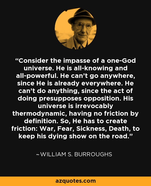 Consider the impasse of a one-God universe. He is all-knowing and all-powerful. He can't go anywhere, since He is already everywhere. He can't do anything, since the act of doing presupposes opposition. His universe is irrevocably thermodynamic, having no friction by definition. So, He has to create friction: War, Fear, Sickness, Death, to keep his dying show on the road. - William S. Burroughs