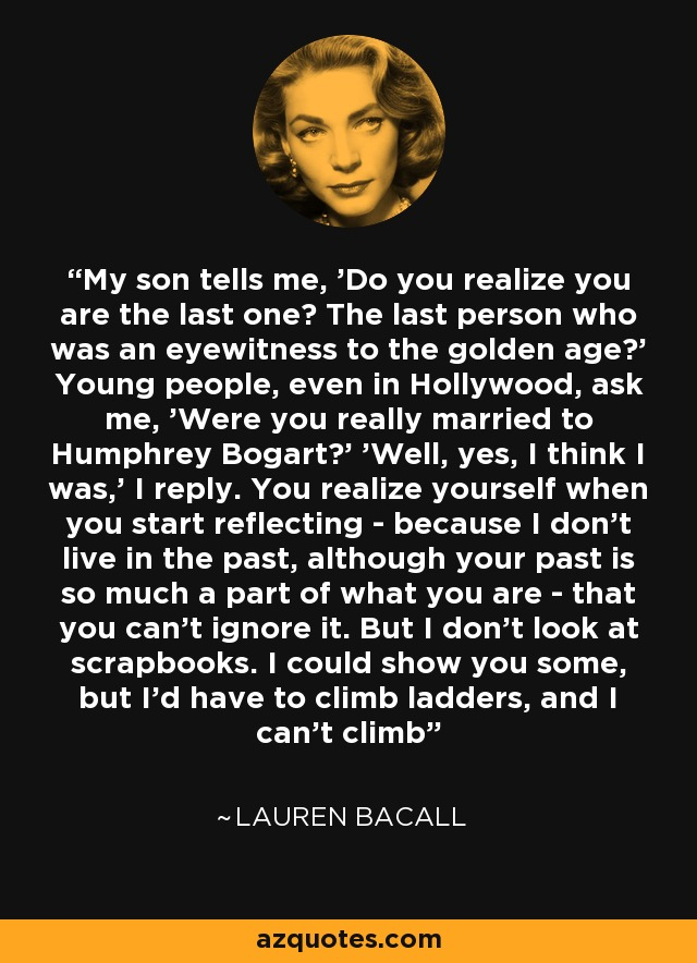 My son tells me, 'Do you realize you are the last one? The last person who was an eyewitness to the golden age?' Young people, even in Hollywood, ask me, 'Were you really married to Humphrey Bogart?' 'Well, yes, I think I was,' I reply. You realize yourself when you start reflecting - because I don't live in the past, although your past is so much a part of what you are - that you can't ignore it. But I don't look at scrapbooks. I could show you some, but I'd have to climb ladders, and I can't climb - Lauren Bacall