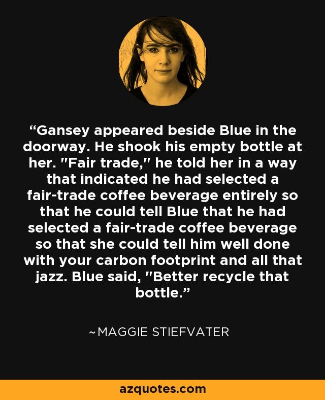 Gansey appeared beside Blue in the doorway. He shook his empty bottle at her.