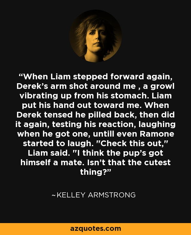 When Liam stepped forward again, Derek's arm shot around me , a growl vibrating up from his stomach. Liam put his hand out toward me. When Derek tensed he pilled back, then did it again, testing his reaction, laughing when he got one, untill even Ramone started to laugh.