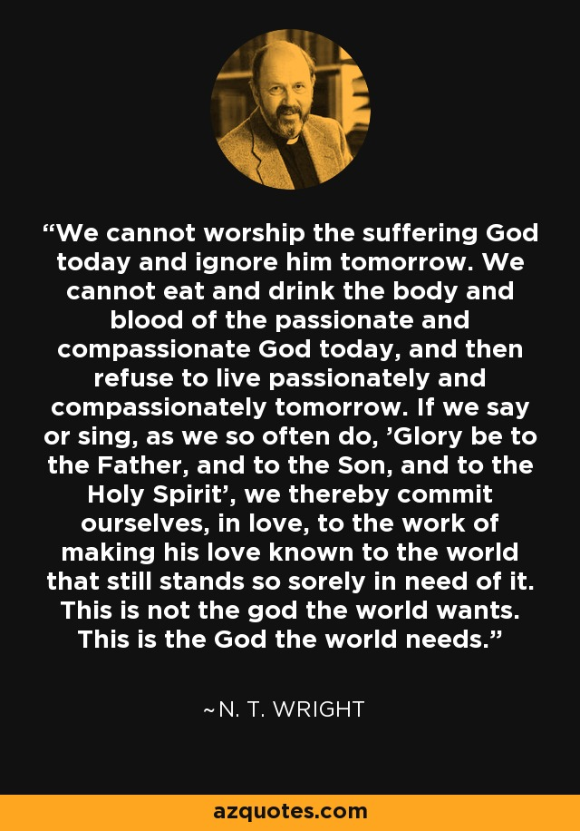 We cannot worship the suffering God today and ignore him tomorrow. We cannot eat and drink the body and blood of the passionate and compassionate God today, and then refuse to live passionately and compassionately tomorrow. If we say or sing, as we so often do, 'Glory be to the Father, and to the Son, and to the Holy Spirit', we thereby commit ourselves, in love, to the work of making his love known to the world that still stands so sorely in need of it. This is not the god the world wants. This is the God the world needs. - N. T. Wright