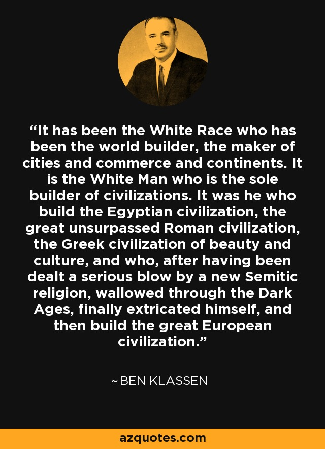 It has been the White Race who has been the world builder, the maker of cities and commerce and continents. It is the White Man who is the sole builder of civilizations. It was he who build the Egyptian civilization, the great unsurpassed Roman civilization, the Greek civilization of beauty and culture, and who, after having been dealt a serious blow by a new Semitic religion, wallowed through the Dark Ages, finally extricated himself, and then build the great European civilization. - Ben Klassen