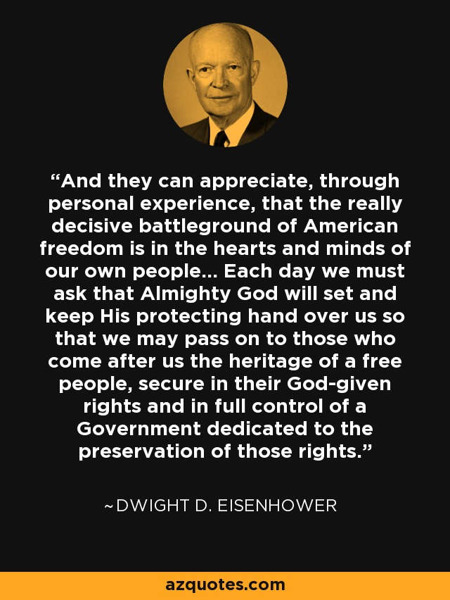 And they can appreciate, through personal experience, that the really decisive battleground of American freedom is in the hearts and minds of our own people... Each day we must ask that Almighty God will set and keep His protecting hand over us so that we may pass on to those who come after us the heritage of a free people, secure in their God-given rights and in full control of a Government dedicated to the preservation of those rights. - Dwight D. Eisenhower