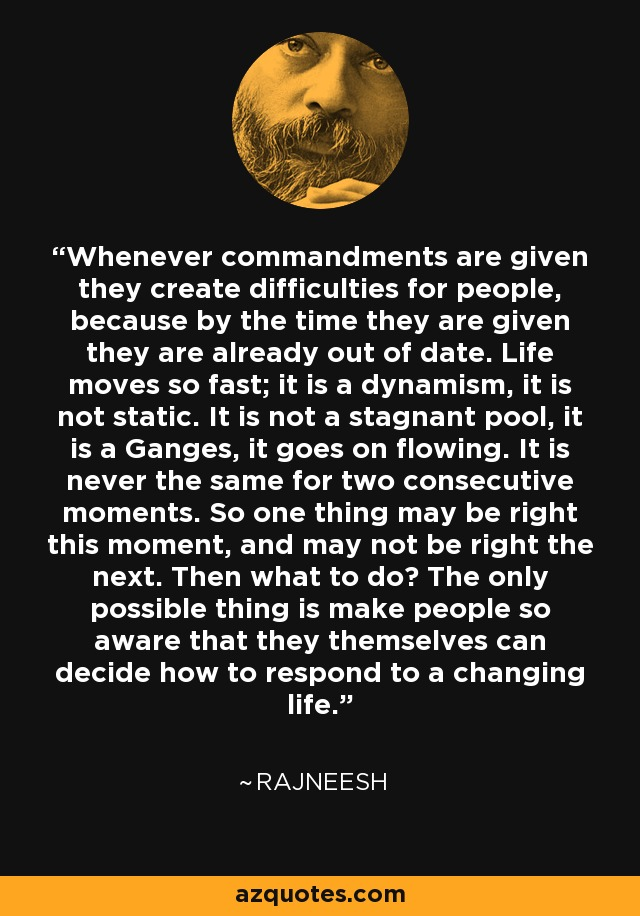Whenever commandments are given they create difficulties for people, because by the time they are given they are already out of date. Life moves so fast; it is a dynamism, it is not static. It is not a stagnant pool, it is a Ganges, it goes on flowing. It is never the same for two consecutive moments. So one thing may be right this moment, and may not be right the next. Then what to do? The only possible thing is make people so aware that they themselves can decide how to respond to a changing life. - Rajneesh