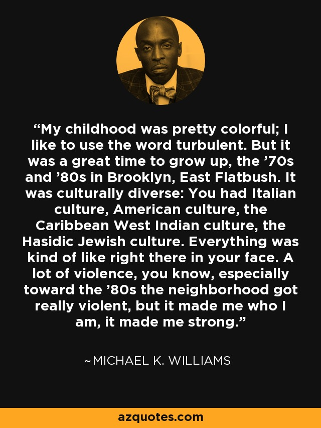 My childhood was pretty colorful; I like to use the word turbulent. But it was a great time to grow up, the '70s and '80s in Brooklyn, East Flatbush. It was culturally diverse: You had Italian culture, American culture, the Caribbean West Indian culture, the Hasidic Jewish culture. Everything was kind of like right there in your face. A lot of violence, you know, especially toward the '80s the neighborhood got really violent, but it made me who I am, it made me strong. - Michael K. Williams