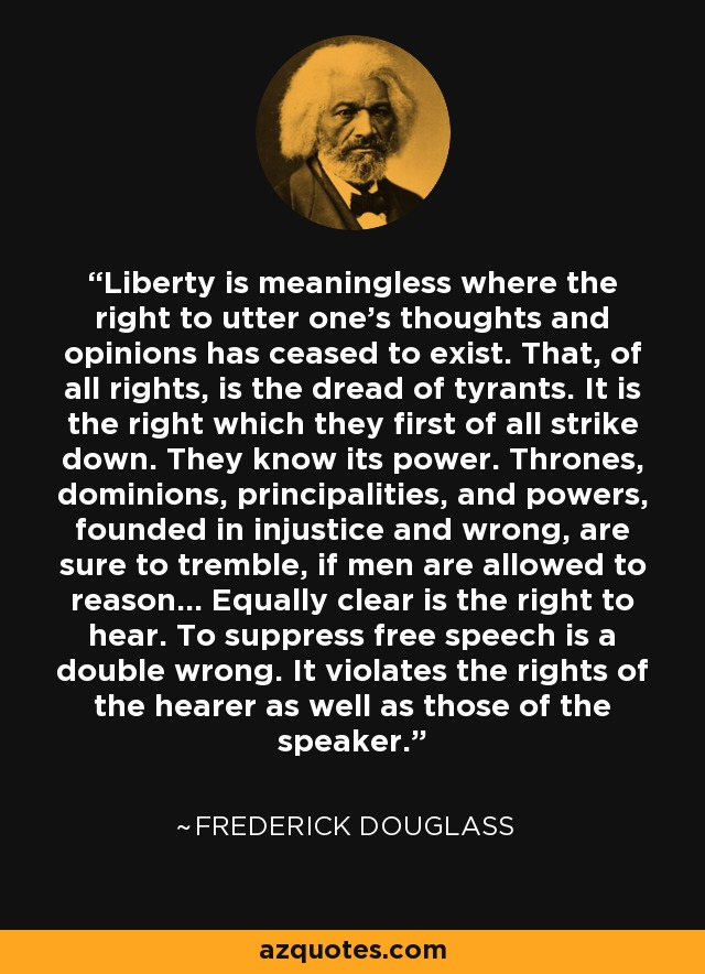 Liberty is meaningless where the right to utter one's thoughts and opinions has ceased to exist. That, of all rights, is the dread of tyrants. It is the right which they first of all strike down. They know its power. Thrones, dominions, principalities, and powers, founded in injustice and wrong, are sure to tremble, if men are allowed to reason... Equally clear is the right to hear. To suppress free speech is a double wrong. It violates the rights of the hearer as well as those of the speaker. - Frederick Douglass