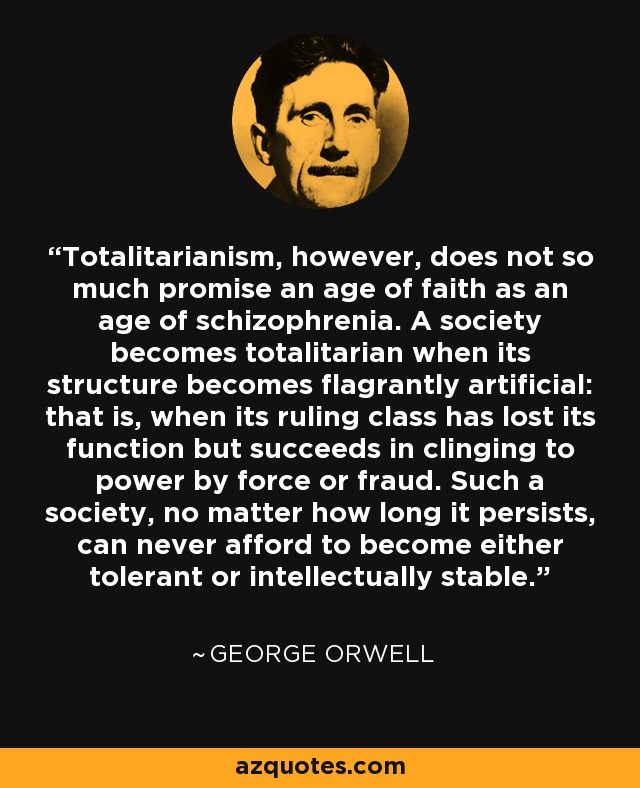 Totalitarianism, however, does not so much promise an age of faith as an age of schizophrenia. A society becomes totalitarian when its structure becomes flagrantly artificial: that is, when its ruling class has lost its function but succeeds in clinging to power by force or fraud. Such a society, no matter how long it persists, can never afford to become either tolerant or intellectually stable. - George Orwell