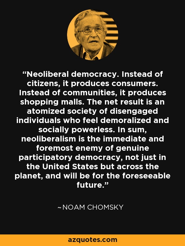 Neoliberal democracy. Instead of citizens, it produces consumers. Instead of communities, it produces shopping malls. The net result is an atomized society of disengaged individuals who feel demoralized and socially powerless. In sum, neoliberalism is the immediate and foremost enemy of genuine participatory democracy, not just in the United States but across the planet, and will be for the foreseeable future. - Noam Chomsky