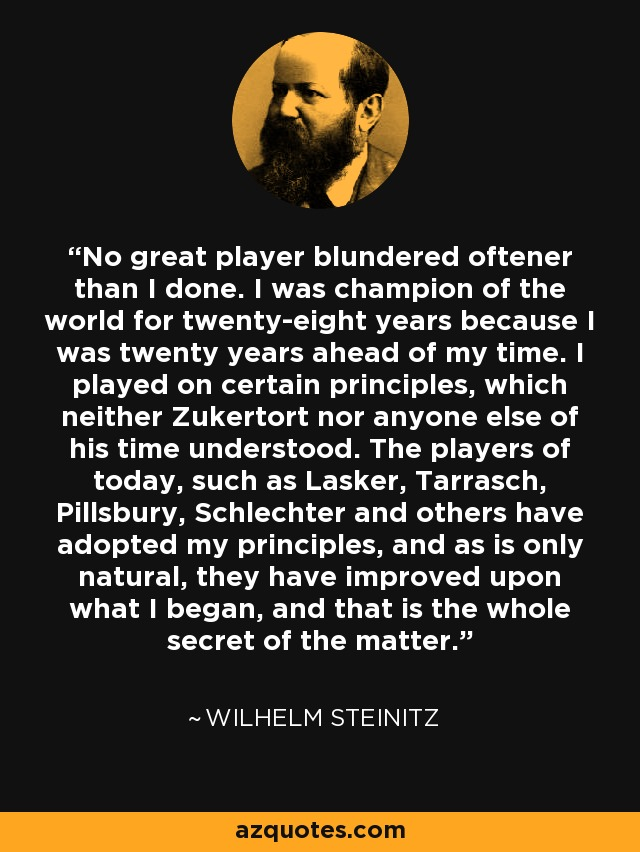 No great player blundered oftener than I done. I was champion of the world for twenty-eight years because I was twenty years ahead of my time. I played on certain principles, which neither Zukertort nor anyone else of his time understood. The players of today, such as Lasker, Tarrasch, Pillsbury, Schlechter and others have adopted my principles, and as is only natural, they have improved upon what I began, and that is the whole secret of the matter. - Wilhelm Steinitz