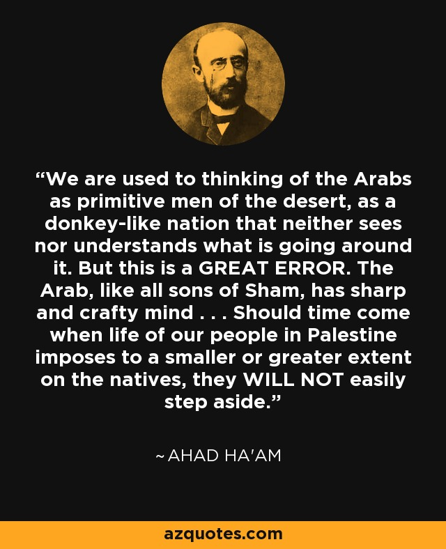 We are used to thinking of the Arabs as primitive men of the desert, as a donkey-like nation that neither sees nor understands what is going around it. But this is a GREAT ERROR. The Arab, like all sons of Sham, has sharp and crafty mind . . . Should time come when life of our people in Palestine imposes to a smaller or greater extent on the natives, they WILL NOT easily step aside. - Ahad Ha'am