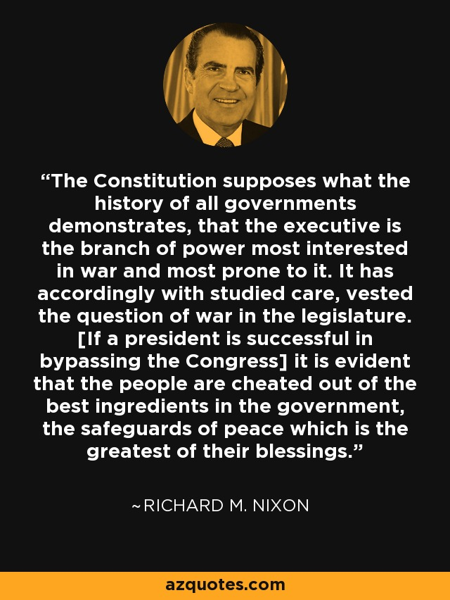 The Constitution supposes what the history of all governments demonstrates, that the executive is the branch of power most interested in war and most prone to it. It has accordingly with studied care, vested the question of war in the legislature. [If a president is successful in bypassing the Congress] it is evident that the people are cheated out of the best ingredients in the government, the safeguards of peace which is the greatest of their blessings. - Richard M. Nixon