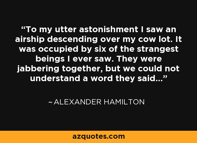 To my utter astonishment I saw an airship descending over my cow lot. It was occupied by six of the strangest beings I ever saw. They were jabbering together, but we could not understand a word they said. - Alexander Hamilton