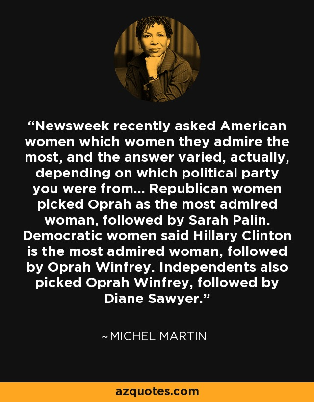 Newsweek recently asked American women which women they admire the most, and the answer varied, actually, depending on which political party you were from... Republican women picked Oprah as the most admired woman, followed by Sarah Palin. Democratic women said Hillary Clinton is the most admired woman, followed by Oprah Winfrey. Independents also picked Oprah Winfrey, followed by Diane Sawyer. - Michel Martin