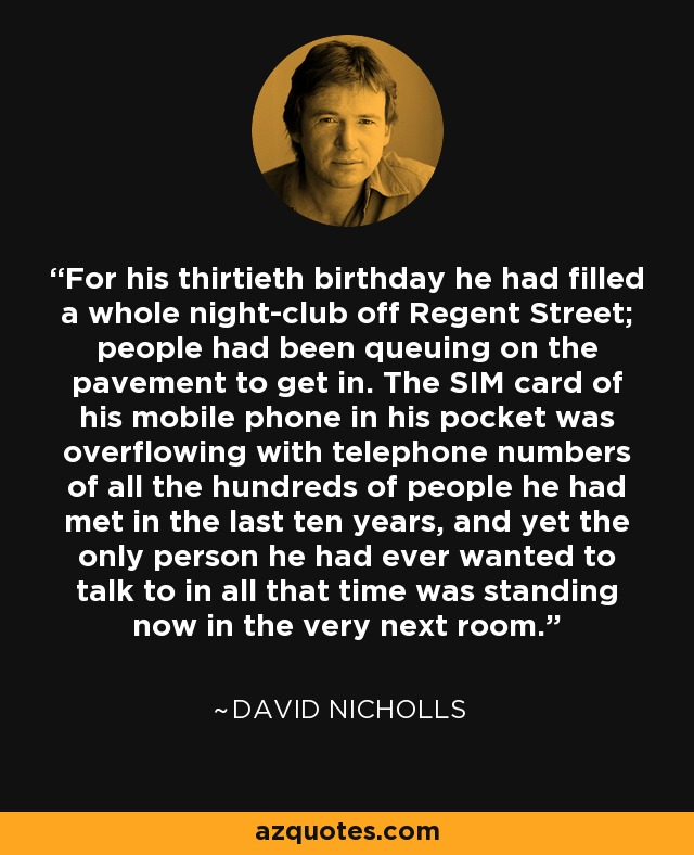 For his thirtieth birthday he had filled a whole night-club off Regent Street; people had been queuing on the pavement to get in. The SIM card of his mobile phone in his pocket was overflowing with telephone numbers of all the hundreds of people he had met in the last ten years, and yet the only person he had ever wanted to talk to in all that time was standing now in the very next room. - David Nicholls