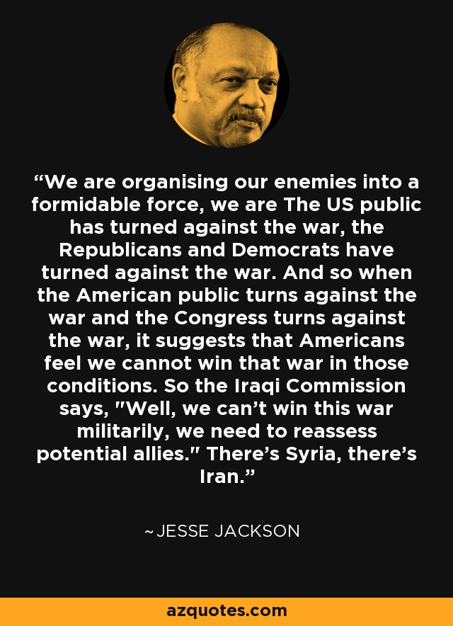 We are organising our enemies into a formidable force, we are The US public has turned against the war, the Republicans and Democrats have turned against the war. And so when the American public turns against the war and the Congress turns against the war, it suggests that Americans feel we cannot win that war in those conditions. So the Iraqi Commission says,