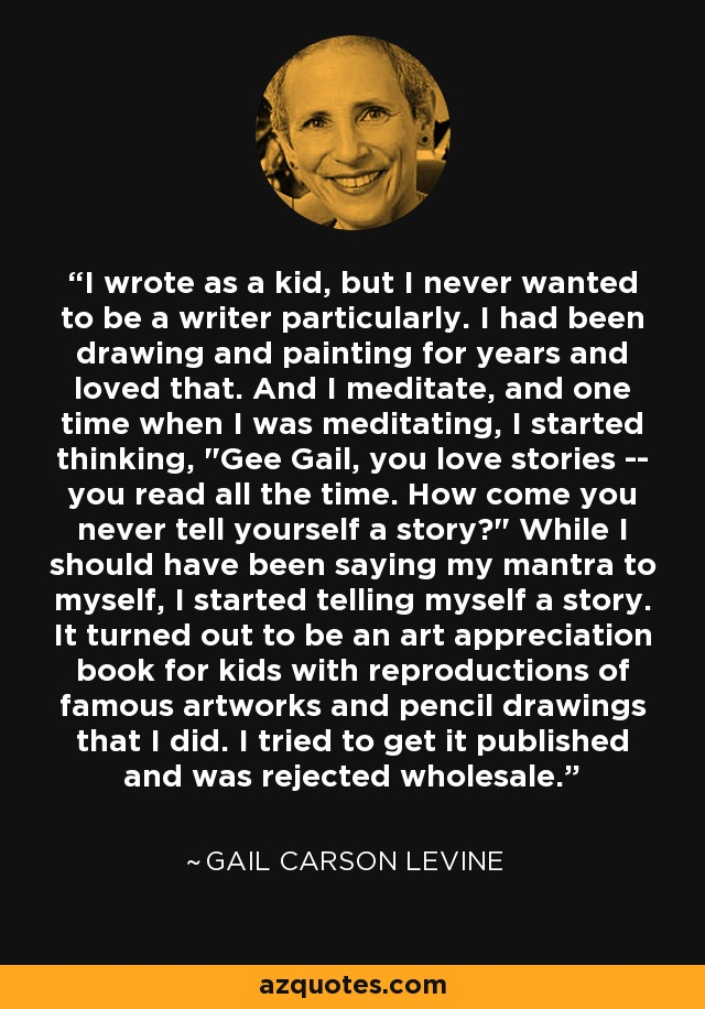 I wrote as a kid, but I never wanted to be a writer particularly. I had been drawing and painting for years and loved that. And I meditate, and one time when I was meditating, I started thinking,