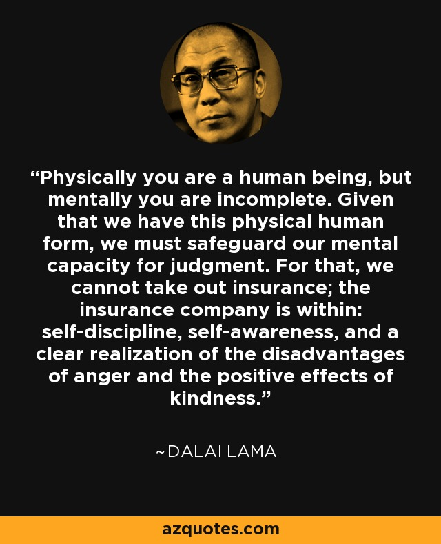 Physically you are a human being, but mentally you are incomplete. Given that we have this physical human form, we must safeguard our mental capacity for judgment. For that, we cannot take out insurance; the insurance company is within: self-discipline, self-awareness, and a clear realization of the disadvantages of anger and the positive effects of kindness. - Dalai Lama