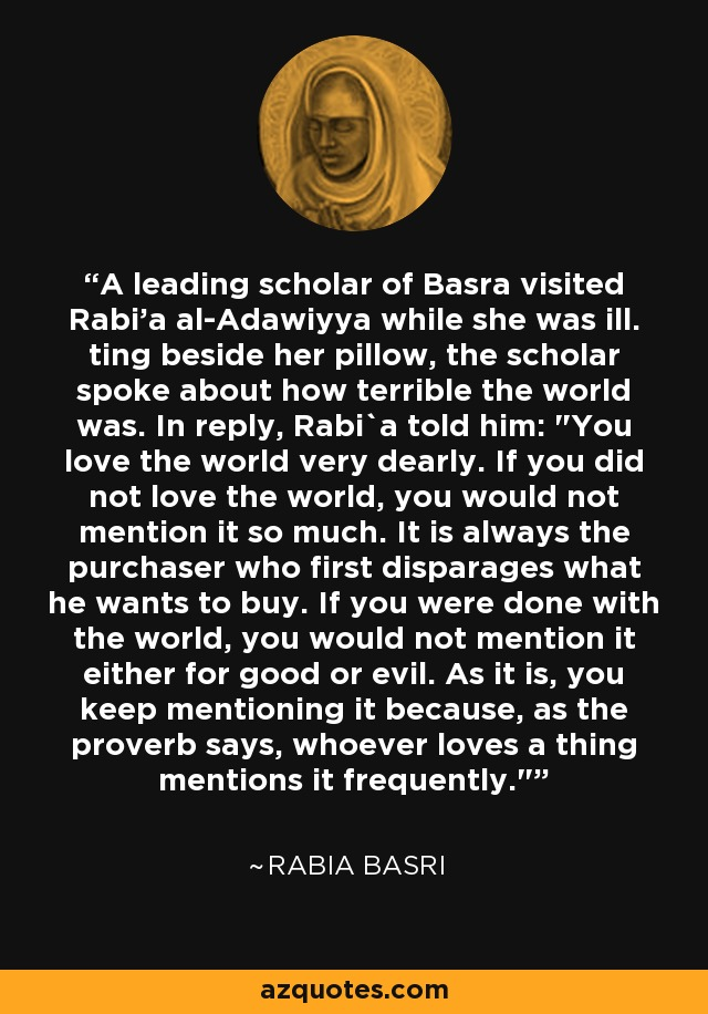 A leading scholar of Basra visited Rabi'a al-Adawiyya while she was ill. ting beside her pillow, the scholar spoke about how terrible the world was. In reply, Rabi`a told him: