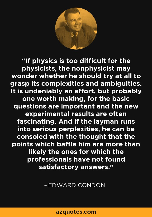 If physics is too difficult for the physicists, the nonphysicist may wonder whether he should try at all to grasp its complexities and ambiguities. It is undeniably an effort, but probably one worth making, for the basic questions are important and the new experimental results are often fascinating. And if the layman runs into serious perplexities, he can be consoled with the thought that the points which baffle him are more than likely the ones for which the professionals have not found satisfactory answers. - Edward Condon