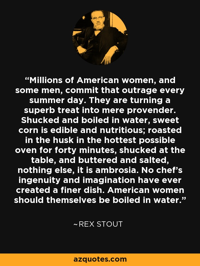 Millions of American women, and some men, commit that outrage every summer day. They are turning a superb treat into mere provender. Shucked and boiled in water, sweet corn is edible and nutritious; roasted in the husk in the hottest possible oven for forty minutes, shucked at the table, and buttered and salted, nothing else, it is ambrosia. No chef's ingenuity and imagination have ever created a finer dish. American women should themselves be boiled in water. - Rex Stout