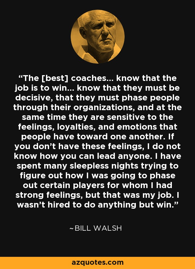 The [best] coaches... know that the job is to win... know that they must be decisive, that they must phase people through their organizations, and at the same time they are sensitive to the feelings, loyalties, and emotions that people have toward one another. If you don't have these feelings, I do not know how you can lead anyone. I have spent many sleepless nights trying to figure out how I was going to phase out certain players for whom I had strong feelings, but that was my job. I wasn't hired to do anything but win. - Bill Walsh