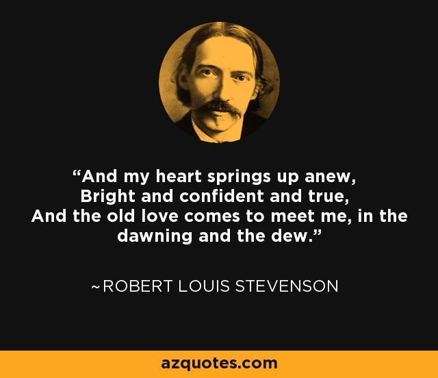 And my heart springs up anew, Bright and confident and true, And the old love comes to meet me, in the dawning and the dew. - Robert Louis Stevenson