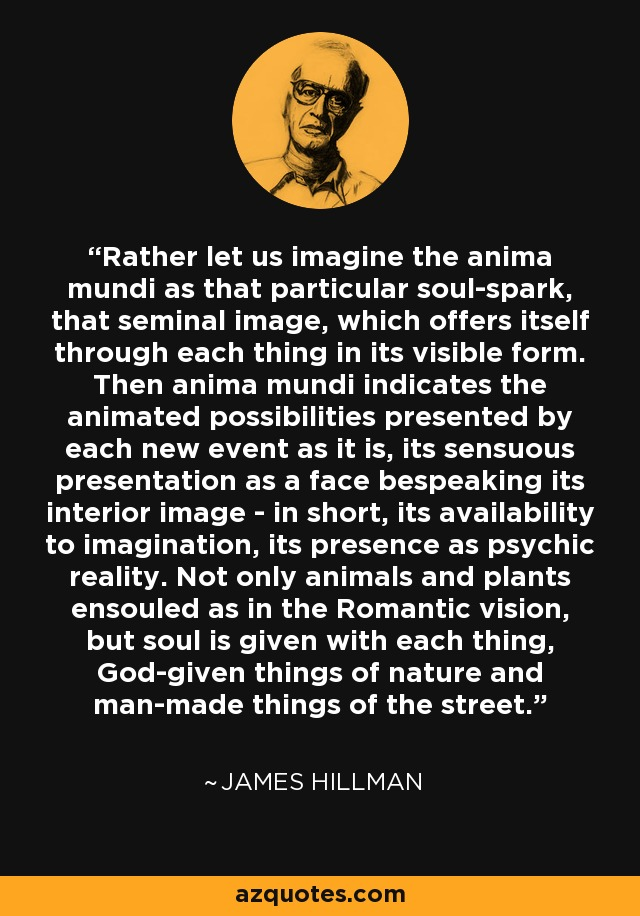 Rather let us imagine the anima mundi as that particular soul-spark, that seminal image, which offers itself through each thing in its visible form. Then anima mundi indicates the animated possibilities presented by each new event as it is, its sensuous presentation as a face bespeaking its interior image - in short, its availability to imagination, its presence as psychic reality. Not only animals and plants ensouled as in the Romantic vision, but soul is given with each thing, God-given things of nature and man-made things of the street. - James Hillman