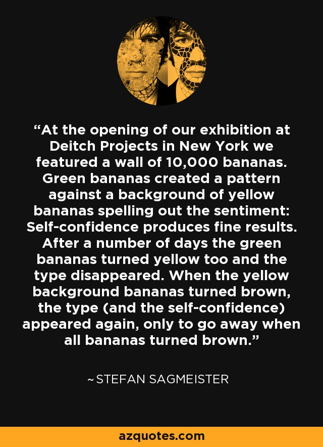 At the opening of our exhibition at Deitch Projects in New York we featured a wall of 10,000 bananas. Green bananas created a pattern against a background of yellow bananas spelling out the sentiment: Self-confidence produces fine results. After a number of days the green bananas turned yellow too and the type disappeared. When the yellow background bananas turned brown, the type (and the self-confidence) appeared again, only to go away when all bananas turned brown. - Stefan Sagmeister