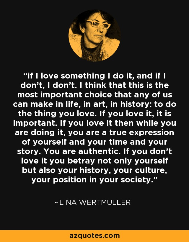 if I love something I do it, and if I don't, I don't. I think that this is the most important choice that any of us can make in life, in art, in history: to do the thing you love. If you love it, it is important. If you love it then while you are doing it, you are a true expression of yourself and your time and your story. You are authentic. If you don't love it you betray not only yourself but also your history, your culture, your position in your society. - Lina Wertmuller