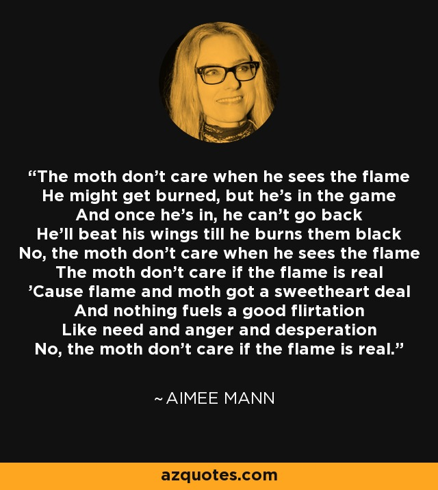 The Moth don't care when he sees The Flame. He might get burned, but he's in the game. And once he's in, he can't go back, he'll Beat his wings 'til he burns them black... No, The Moth don't care when he sees The Flame. . . The Moth don't care if The Flame is real, 'Cause Flame and Moth got a sweetheart deal. And nothing fuels a good flirtation, Like Need and Anger and Desperation... No, The Moth don't care if The Flame is real. . . - Aimee Mann