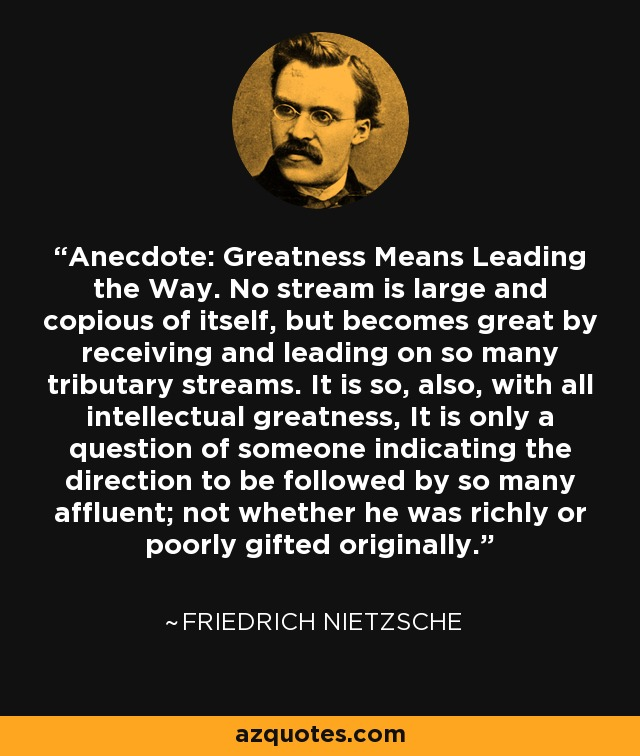 Anecdote: Greatness Means Leading the Way. No stream is large and copious of itself, but becomes great by receiving and leading on so many tributary streams. It is so, also, with all intellectual greatness, It is only a question of someone indicating the direction to be followed by so many affluent; not whether he was richly or poorly gifted originally. - Friedrich Nietzsche