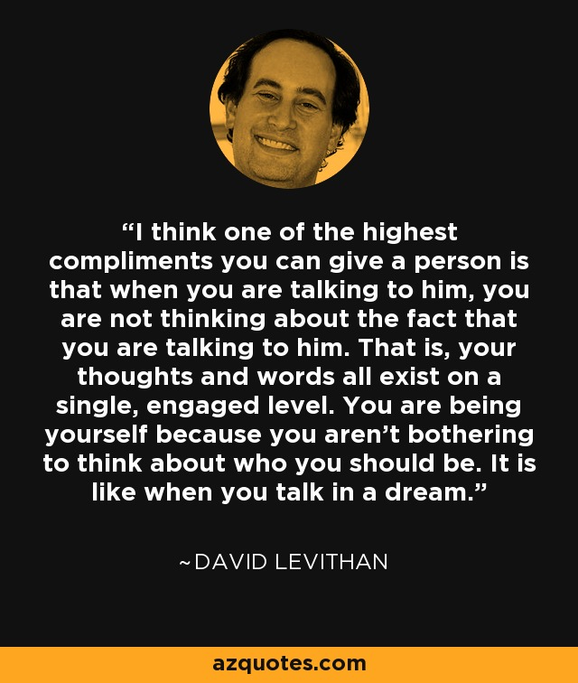I think one of the highest compliments you can give a person is that when you are talking to him, you are not thinking about the fact that you are talking to him. That is, your thoughts and words all exist on a single, engaged level. You are being yourself because you aren't bothering to think about who you should be. It is like when you talk in a dream. - David Levithan