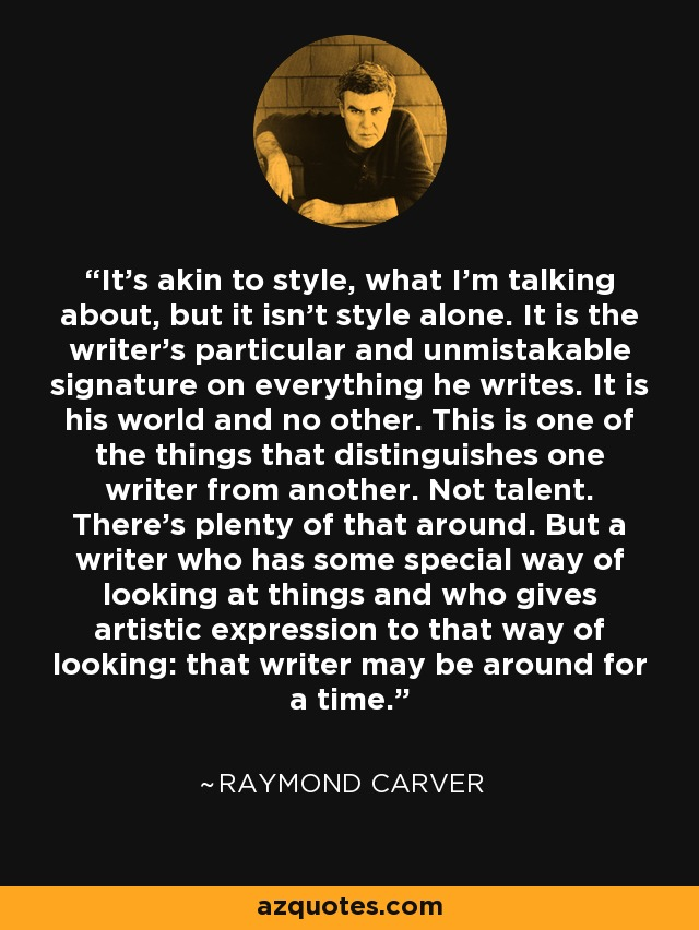 It's akin to style, what I'm talking about, but it isn't style alone. It is the writer's particular and unmistakable signature on everything he writes. It is his world and no other. This is one of the things that distinguishes one writer from another. Not talent. There's plenty of that around. But a writer who has some special way of looking at things and who gives artistic expression to that way of looking: that writer may be around for a time. - Raymond Carver
