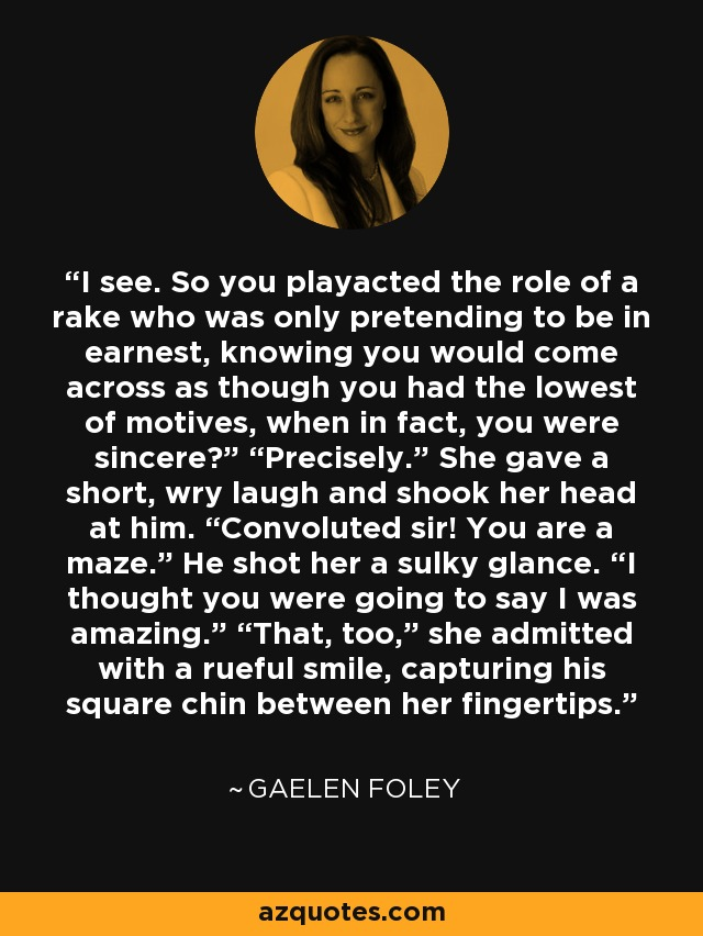 """I see. So you playacted the role of a rake who was only pretending to be in earnest, knowing you would come across as though you had the lowest of motives, when in fact, you were sincere?"""" """"Precisely."""" She gave a short, wry laugh and shook her head at him. """"Convoluted sir! You are a maze."""" He shot her a sulky glance. """"I thought you were going to say I was amazing."""" """"That, too,"""" she admitted with a rueful smile, capturing his square chin between her fingertips. - Gaelen Foley"""