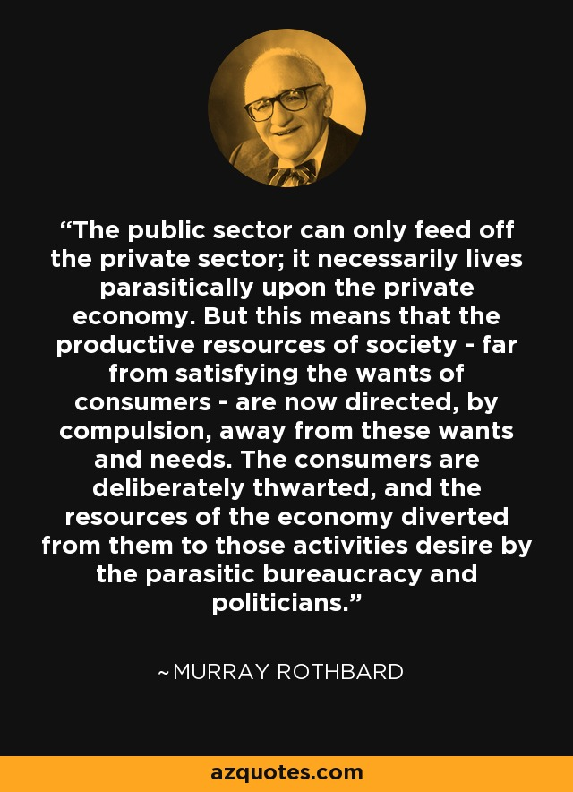 The public sector can only feed off the private sector; it necessarily lives parasitically upon the private economy. But this means that the productive resources of society - far from satisfying the wants of consumers - are now directed, by compulsion, away from these wants and needs. The consumers are deliberately thwarted, and the resources of the economy diverted from them to those activities desire by the parasitic bureaucracy and politicians. - Murray Rothbard