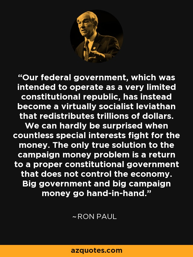 Our federal government, which was intended to operate as a very limited constitutional republic, has instead become a virtually socialist leviathan that redistributes trillions of dollars. We can hardly be surprised when countless special interests fight for the money. The only true solution to the campaign money problem is a return to a proper constitutional government that does not control the economy. Big government and big campaign money go hand-in-hand. - Ron Paul